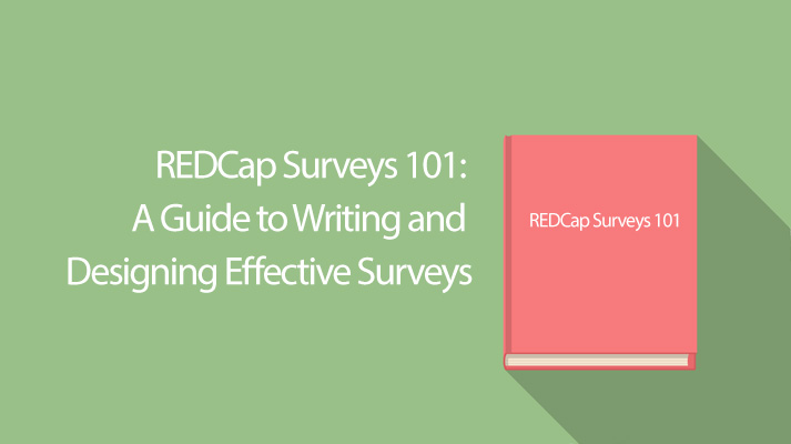 REDCap Surveys 101: A Guide to Writing and Designing Effective Surveys